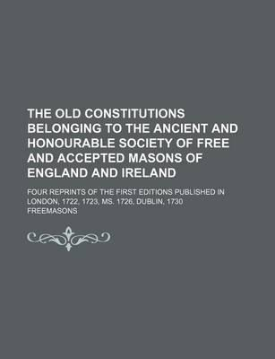 The Old Constitutions Belonging to the Ancient and Honourable Society of Free and Accepted Masons of England and Ireland; Four Reprints of the First E