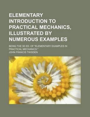 "Elementary Introduction to Practical Mechanics, Illustrated by Numerous Examples; Being the 3D Ed. of ""Elementary Examples in Practical Mechanics."""