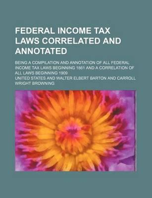Federal Income Tax Laws Correlated and Annotated; Being a Compilation and Annotation of All Federal Income Tax Laws Beginning 1861 and a Correlation O
