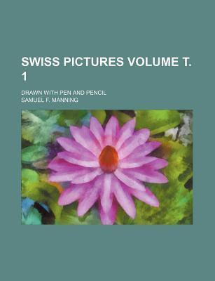 Swiss Pictures; Drawn with Pen and Pencil Volume . 1