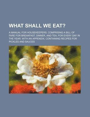 What Shall We Eat?; A Manual for Housekeepers. Comprising a Bill of Fare for Breakfast, Dinner, and Tea, for Every Day in the Year. with an Appendix,