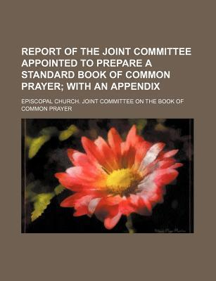Report of the Joint Committee Appointed to Prepare a Standard Book of Common Prayer; With an Appendix