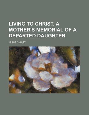 Living to Christ, a Mother's Memorial of a Departed Daughter