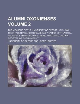 Alumni Oxonienses; The Members of the University of Oxford, 1715-1886 Their Parentage, Birthplace and Year of Birth, with a Record of Their Degrees Being the Matriculation Register of the University Volume 2
