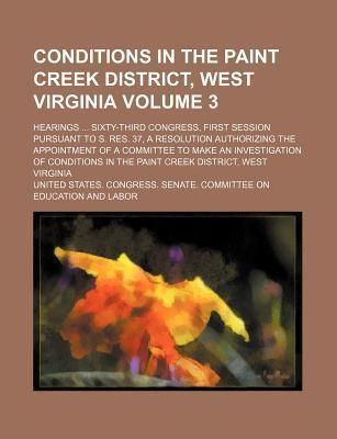 Conditions in the Paint Creek District, West Virginia; Hearings Sixty-Third Congress, First Session Pursuant to S. Res. 37, a Resolution Authorizing the Appointment of a Committee to Make an Investigation of Conditions in the Volume 3