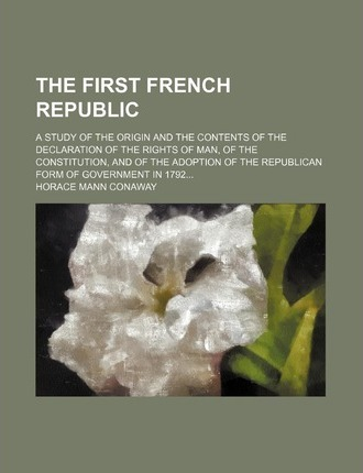 The First French Republic; A Study of the Origin and the Contents of the Declaration of the Rights of Man, of the Constitution, and of the Adoption of