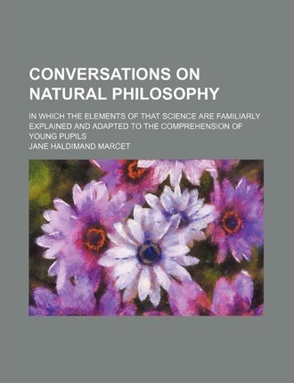 Conversations on Natural Philosophy; In Which the Elements of That Science Are Familiarly Explained and Adapted to the Comprehension of Young Pupils