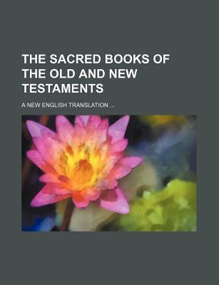 The Sacred Books of the Old and New Testaments; A New English Translation
