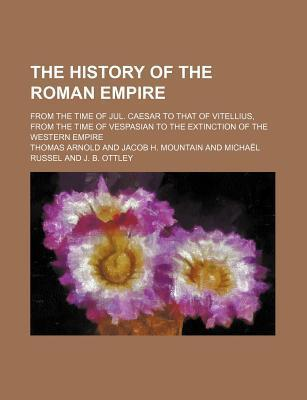 The History of the Roman Empire; From the Time of Jul. Caesar to That of Vitellius, from the Time of Vespasian to the Extinction of the Western Empire