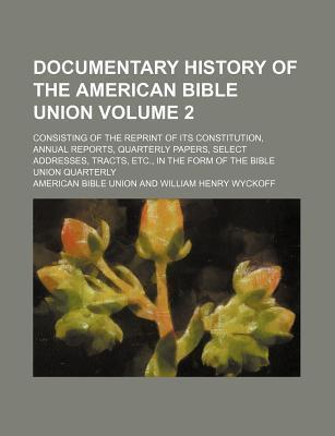 Documentary History of the American Bible Union; Consisting of the Reprint of Its Constitution, Annual Reports, Quarterly Papers, Select Addresses, Tracts, Etc., in the Form of the Bible Union Quarterly Volume 2
