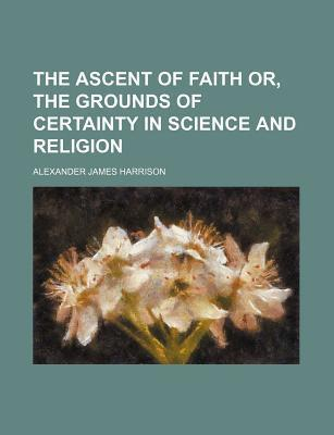 The Ascent of Faith Or, the Grounds of Certainty in Science and Religion