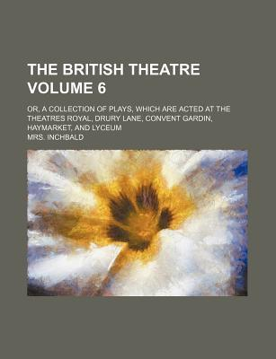 The British Theatre; Or, a Collection of Plays, Which Are Acted at the Theatres Royal, Drury Lane, Convent Gardin, Haymarket, and Lyceum Volume 6