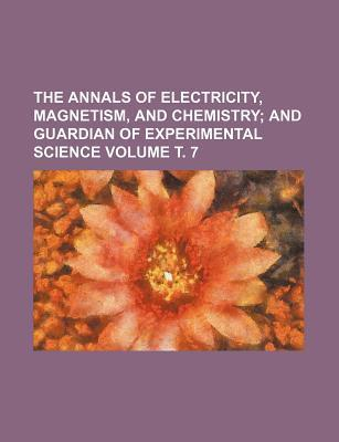 The Annals of Electricity, Magnetism, and Chemistry; And Guardian of Experimental Science Volume . 7