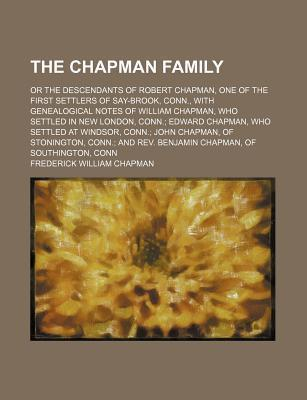 The Chapman Family; Or the Descendants of Robert Chapman, One of the First Settlers of Say-Brook, Conn., with Genealogical Notes of William Chapman, Who Settled in New London, Conn. Edward Chapman, Who Settled at Windsor, Conn. John