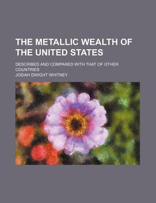 The Metallic Wealth of the United States; Described and Compared with That of Other Countries