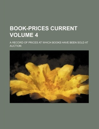 Book-Prices Current; A Record of Prices at Which Books Have Been Sold at Auction Volume 4