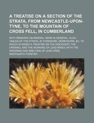 A Treatise on a Section of the Strata, from Newcastle-Upon-Tyne, to the Mountain of Cross Fell, in Cumberland; With Remarks on Mineral Veins in General. Also, Tables of the Strata, in Yorkshire, Derbyshire, &C. to Which Is Added a