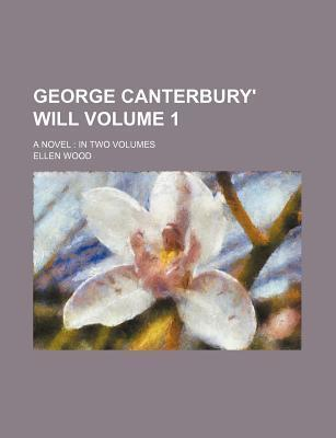 George Canterbury' Will; A Novel in Two Volumes Volume 1
