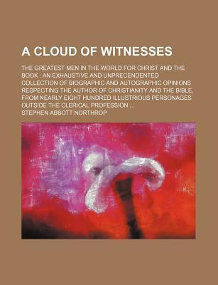 A Cloud of Witnesses; The Greatest Men in the World for Christ and the Book an Exhaustive and Unprecendented Collection of Biographic and Autographic Opinions Respecting the Author of Christianity and the Bible, from Nearly Eight Hundred