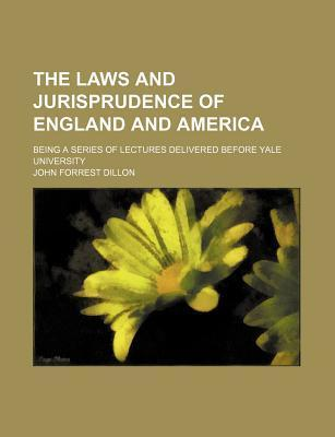 The Laws and Jurisprudence of England and America; Being a Series of Lectures Delivered Before Yale University