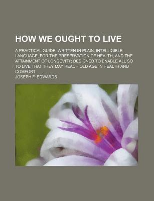 How We Ought to Live; A Practical Guide, Written in Plain, Intelligible Language, for the Preservation of Health, and the Attainment of Longevity Designed to Enable All So to Live That They May Reach Old Age in Health and Comfort