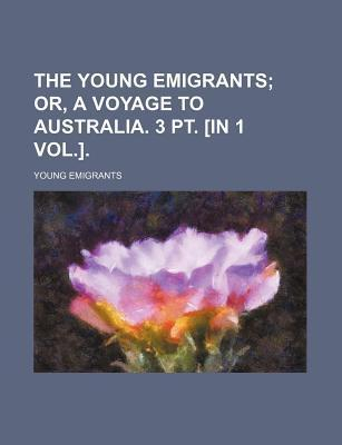 The Young Emigrants; Or, a Voyage to Australia. 3 PT. [In 1 Vol.].