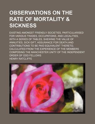 Observations on the Rate of Mortality & Sickness; Existing Amongst Friendly Societies, Particularised for Various Trades, Occupations, and Localities, with a Series of Tables, Shewing the Value of Annuities, Sick Gift, Assurance for