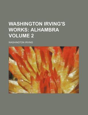 Washington Irving's Works; Alhambra Volume 2