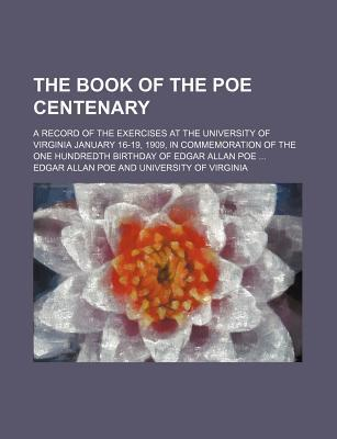 The Book of the Poe Centenary; A Record of the Exercises at the University of Virginia January 16-19, 1909, in Commemoration of the One Hundredth Birthday of Edgar Allan Poe