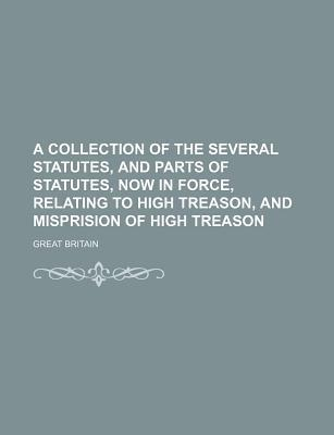 A Collection of the Several Statutes, and Parts of Statutes, Now in Force, Relating to High Treason, and Misprision of High Treason