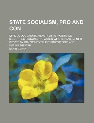 State Socialism, Pro and Con; Official Documents and Other Authoritative Selections-Showing the World-Wide Replacement of Private by Governmental Industry Before and During the War