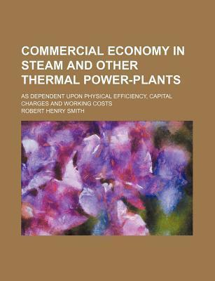 Commercial Economy in Steam and Other Thermal Power-Plants; As Dependent Upon Physical Efficiency, Capital Charges and Working Costs