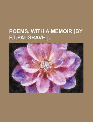 Poems. with a Memoir [By F.T.Palgrave.]