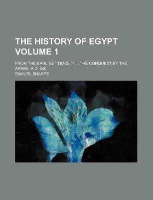The History of Egypt; From the Earliest Times Till the Conquest by the Arabs, A.D. 640 Volume 1
