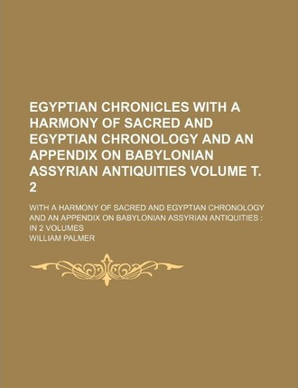 Egyptian Chronicles with a Harmony of Sacred and Egyptian Chronology and an Appendix on Babylonian Assyrian Antiquities; With a Harmony of Sacred and Egyptian Chronology and an Appendix on Babylonian Assyrian Antiquities in 2 Volume . 2