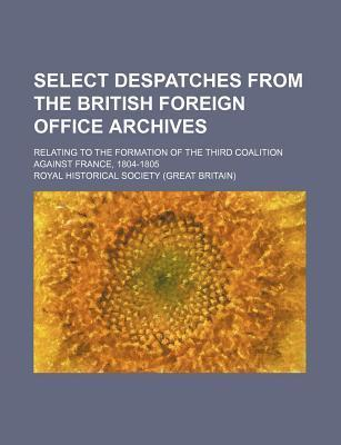 Select Despatches from the British Foreign Office Archives; Relating to the Formation of the Third Coalition Against France, 1804-1805