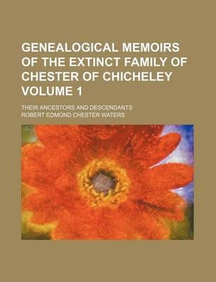 Genealogical Memoirs of the Extinct Family of Chester of Chicheley; Their Ancestors and Descendants Volume 1