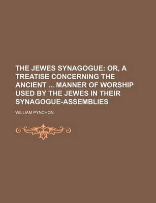 The Jewes Synagogue; Or, a Treatise Concerning the Ancient Manner of Worship Used by the Jewes in Their Synagogue-Assemblies