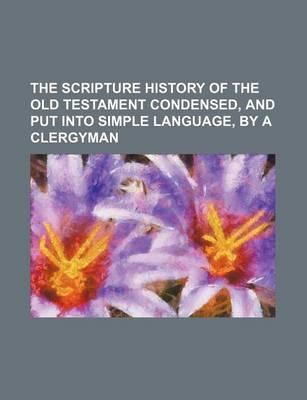 The Scripture History of the Old Testament Condensed, and Put Into Simple Language, by a Clergyman