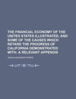 The Financial Economy of the United States Illustrated, and Some of the Causes Which Retard the Progress of California Demonstrated With; A Relevant Appendix