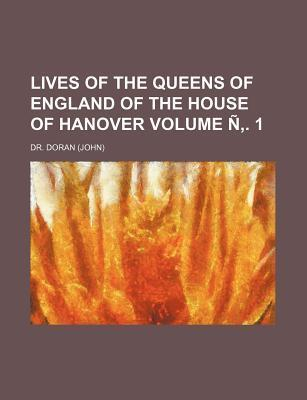 Lives of the Queens of England of the House of Hanover Volume N . 1