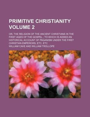 Primitive Christianity; Or, the Religion of the Ancient Christians in the First Ages of the Gospel to Which Is Added an Historical Account of Paganism Under the First Christian Emperors, Etc. Etc Volume 2