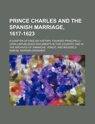 Prince Charles and the Spanish Marriage, 1617-1623; A Chapter of English History, Founded Principally Upon Unpublished Documents in This Country, and in the Archives of Simancas, Venice, and Brussels