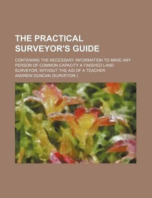 The Practical Surveyor's Guide; Containing the Necessary Information to Make Any Person of Common Capacity a Finished Land Surveyor, Without the Aid of a Teacher