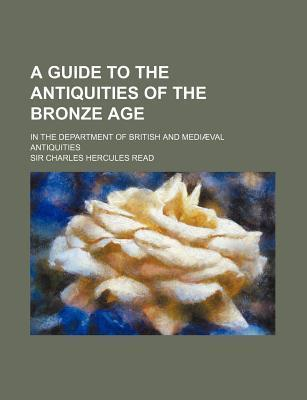 A Guide to the Antiquities of the Bronze Age; In the Department of British and Mediaeval Antiquities