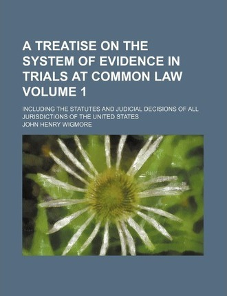 A Treatise on the System of Evidence in Trials at Common Law; Including the Statutes and Judicial Decisions of All Jurisdictions of the United State