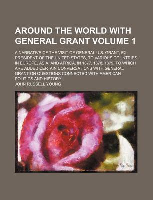 Around the World with General Grant; A Narrative of the Visit of General U.S. Grant, Ex-President of the United States, to Various Countries in Europe, Asia, and Africa, in 1877, 1878, 1879. to Which Are Added Certain Volume 1
