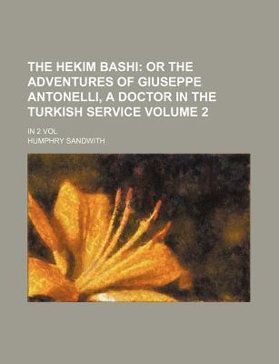 The Hekim Bashi; Or the Adventures of Giuseppe Antonelli, a Doctor in the Turkish Service. in 2 Vol Volume 2