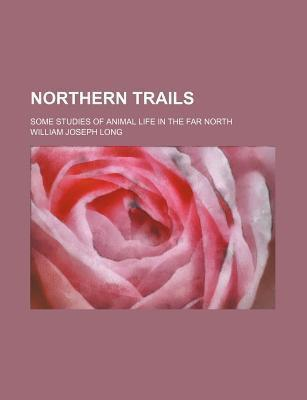 Northern Trails; Some Studies of Animal Life in the Far North