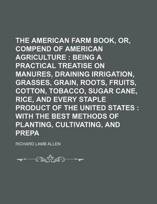 The American Farm Book, Or, Compend of American Agriculture; Being a Practical Treatise on Soils, Manures, Draining Irrigation, Grasses, Grain, Roots, Fruits, Cotton, Tobacco, Sugar Cane, Rice, and Every Staple Product of the United